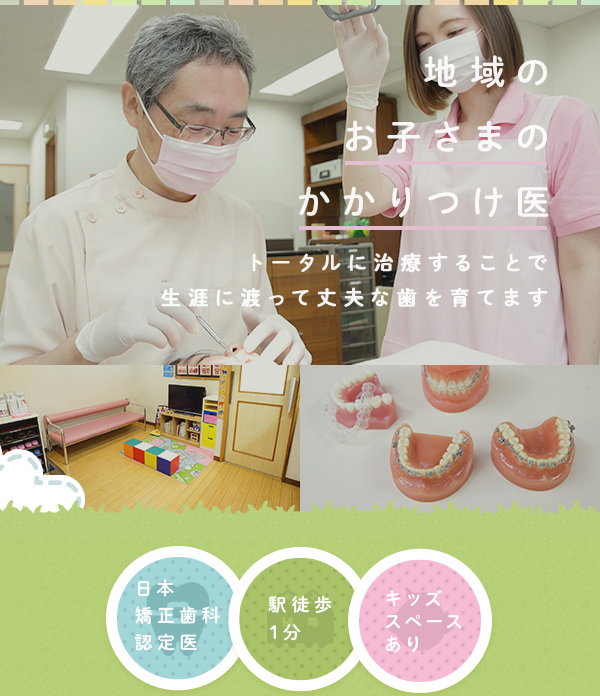地域のお子さまのかかりつけ医 むし歯治療も矯正治療もトータルに治療することで生涯に渡って丈夫な歯を育てます 日本矯正歯科認定医 駅徒歩1分 キッズスペースあり